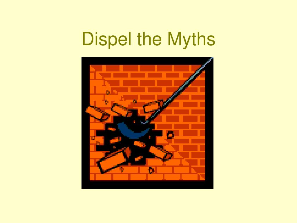 Dispel the Myths