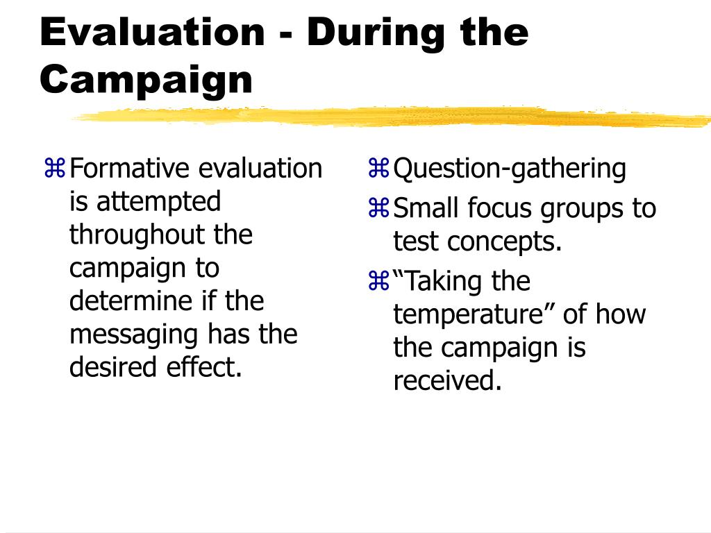 Formative evaluation is attempted throughout the campaign to determine if the messaging has the desired effect.