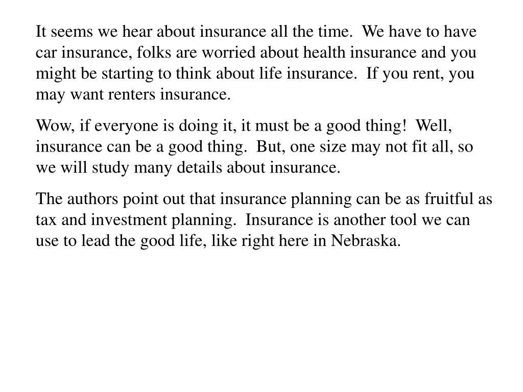 It seems we hear about insurance all the time.  We have to have car insurance, folks are worried about health insurance and you might be starting to think about life insurance.  If you rent, you may want renters insurance.