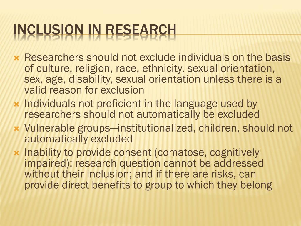 Researchers should not exclude individuals on the basis of culture, religion, race, ethnicity, sexual orientation, sex, age, disability, sexual orientation unless there is a valid reason for exclusion