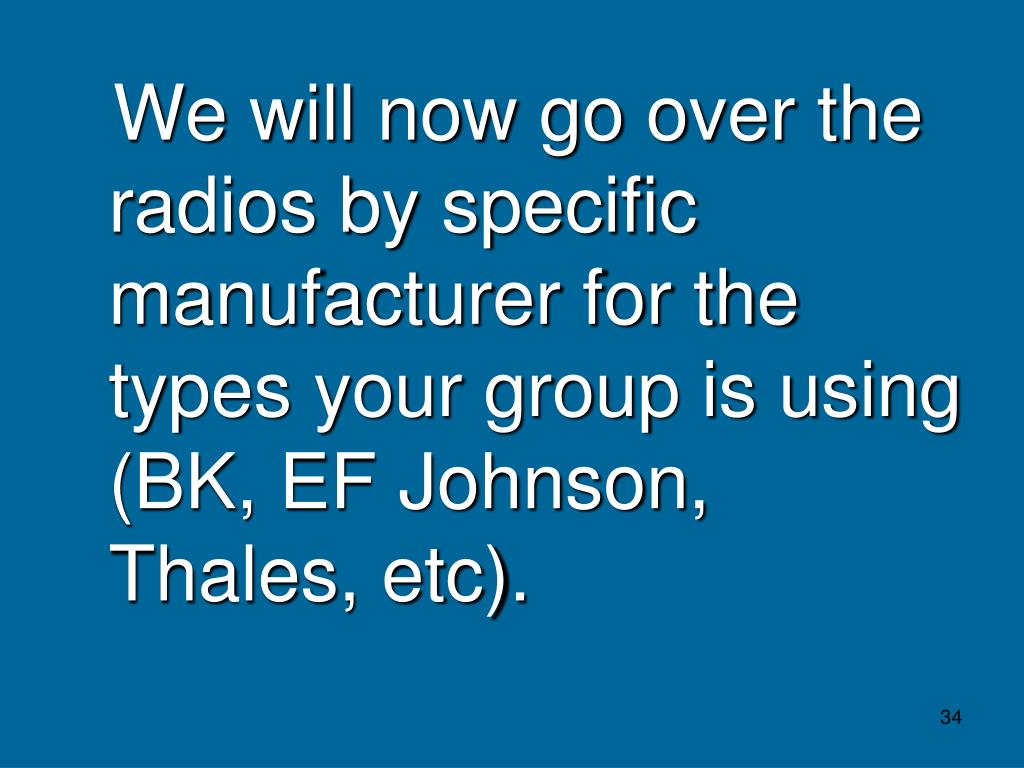 We will now go over the radios by specific manufacturer for the types your group is using (BK, EF Johnson, Thales, etc).