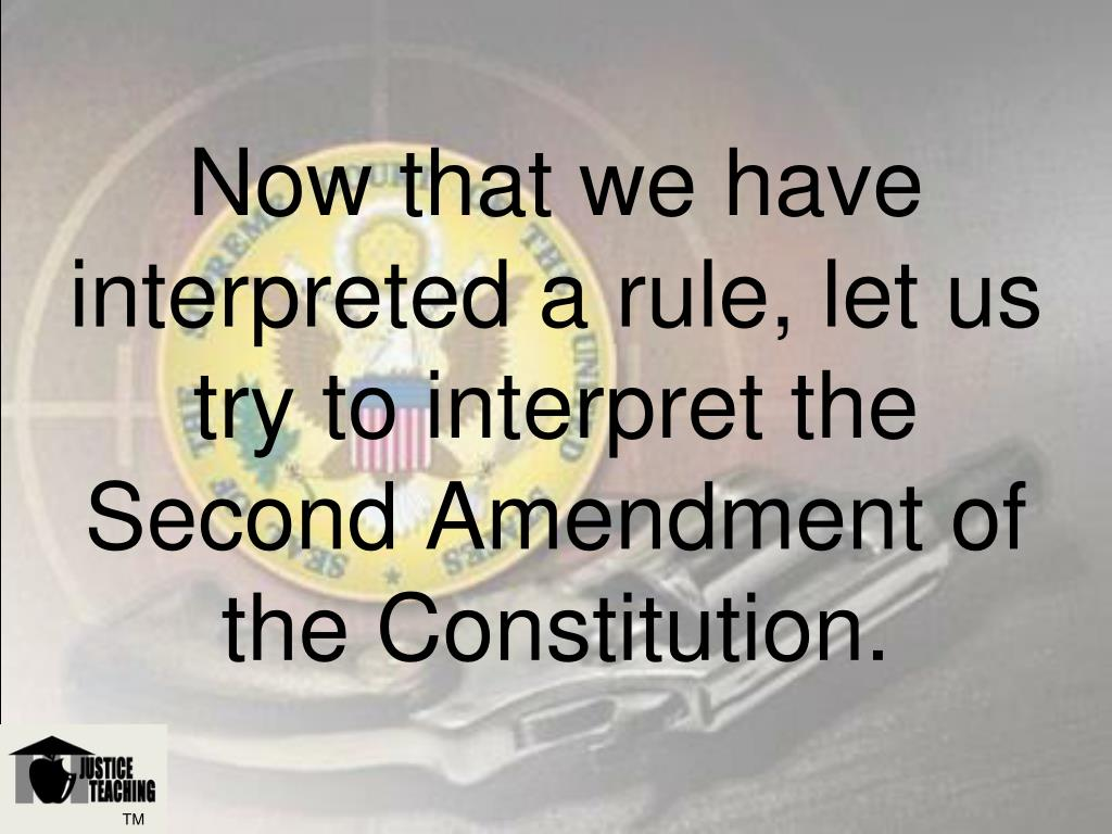 Now that we have interpreted a rule, let us try to interpret the Second Amendment of the Constitution.