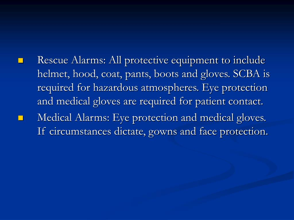 Rescue Alarms: All protective equipment to include helmet, hood, coat, pants, boots and gloves. SCBA is required for hazardous atmospheres. Eye protection and medical gloves are required for patient contact.
