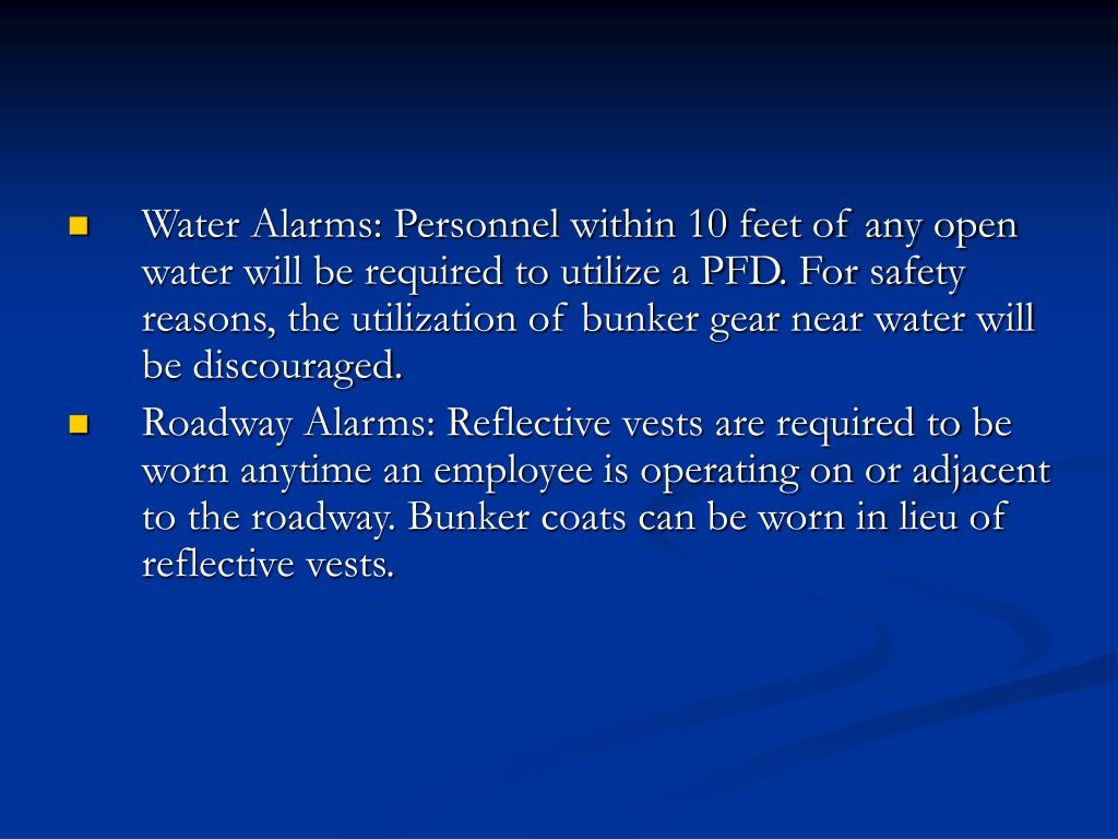Water Alarms: Personnel within 10 feet of any open water will be required to utilize a PFD. For safety reasons, the utilization of bunker gear near water will be discouraged.