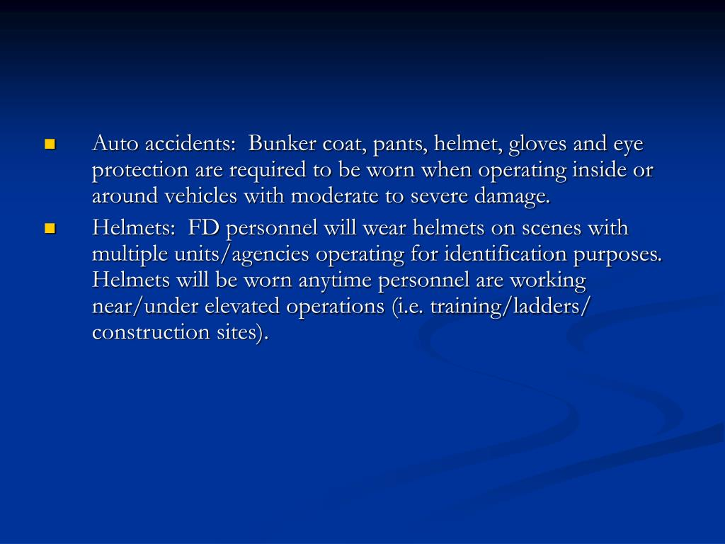 Auto accidents:  Bunker coat, pants, helmet, gloves and eye protection are required to be worn when operating inside or around vehicles with moderate to severe damage.