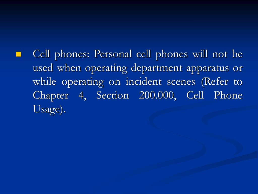 Cell phones: Personal cell phones will not be used when operating department apparatus or while operating on incident scenes (Refer to Chapter 4, Section 200.000, Cell Phone Usage).