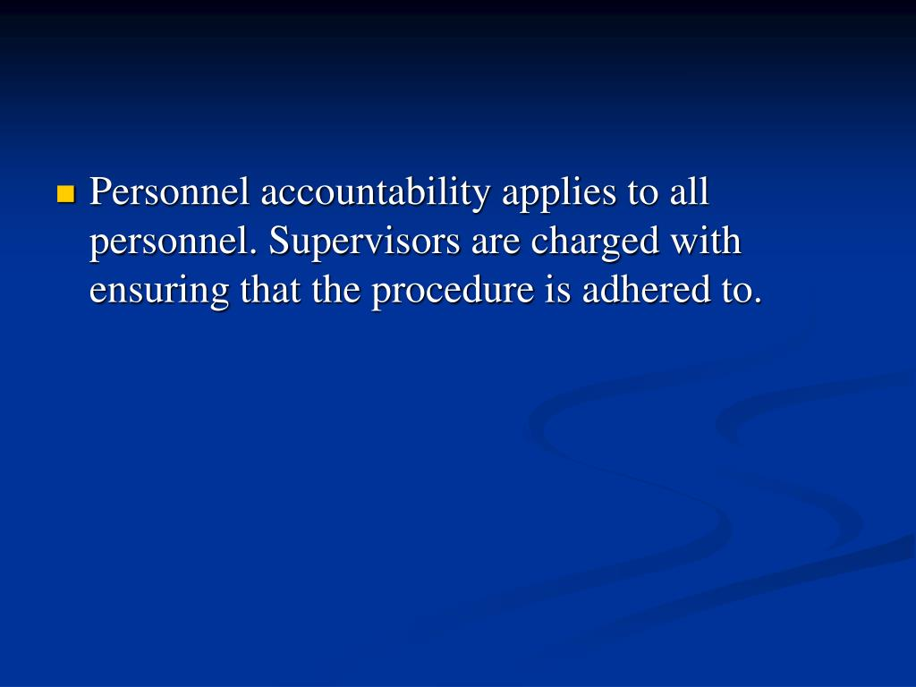 Personnel accountability applies to all personnel. Supervisors are charged with ensuring that the procedure is adhered to.