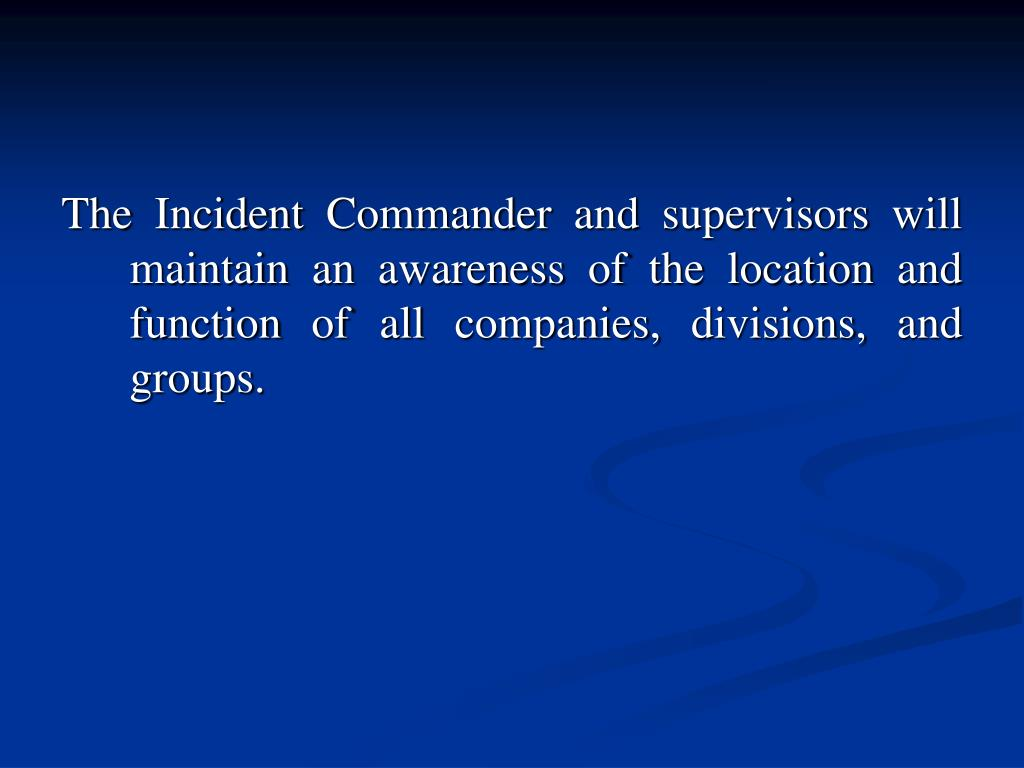 The Incident Commander and supervisors will maintain an awareness of the location and function of all companies, divisions, and groups.