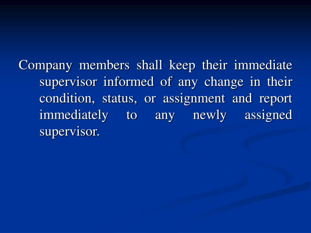 Company members shall keep their immediate supervisor informed of any change in their condition, status, or assignment and report immediately to any newly assigned supervisor.