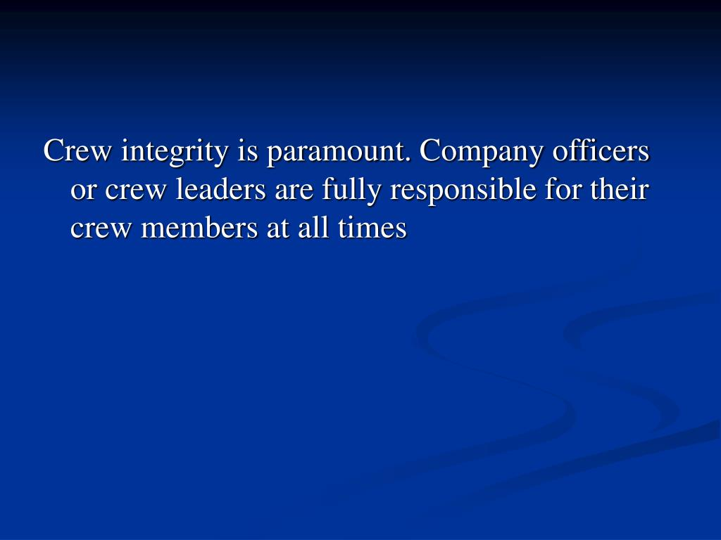 Crew integrity is paramount. Company officers or crew leaders are fully responsible for their crew members at all times