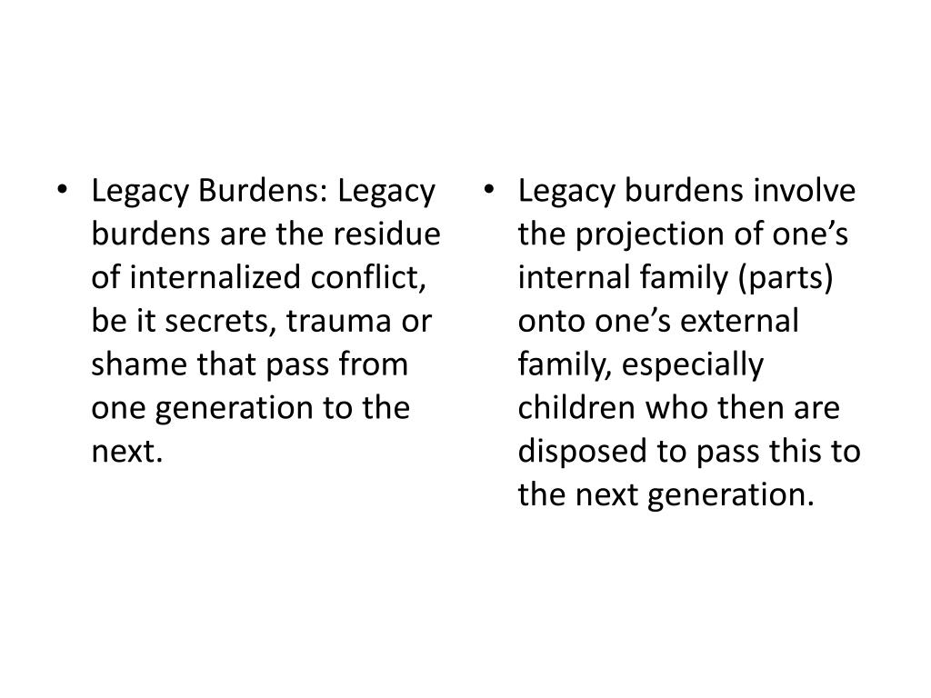 Legacy Burdens: Legacy burdens are the residue of internalized conflict, be it secrets, trauma or shame that pass from one generation to the next.