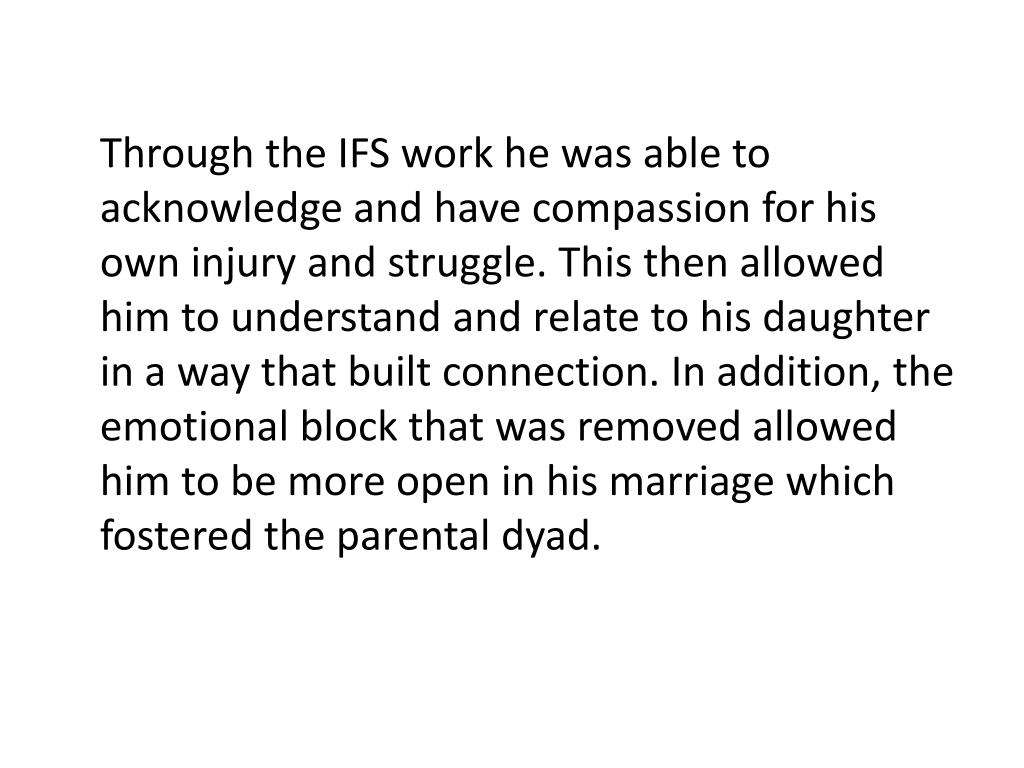 Through the IFS work he was able to acknowledge and have compassion for his own injury and struggle. This then allowed him to understand and relate to his daughter in a way that built connection. In addition, the emotional block that was removed allowed him to be more open in his marriage which fostered the parental dyad.