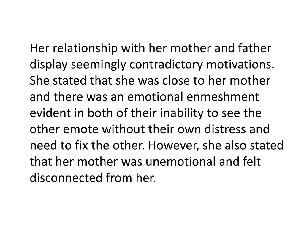 Her relationship with her mother and father display seemingly contradictory motivations. She stated that she was close to her mother and there was an emotional enmeshment evident in both of their inability to see the other emote without their own distress and need to fix the other. However, she also stated that her mother was unemotional and felt disconnected from her.