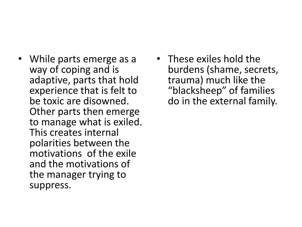 While parts emerge as a way of coping and is adaptive, parts that hold experience that is felt to be toxic are disowned. Other parts then emerge to manage what is exiled. This creates internal polarities between the motivations  of the exile and the motivations of the manager trying to suppress.