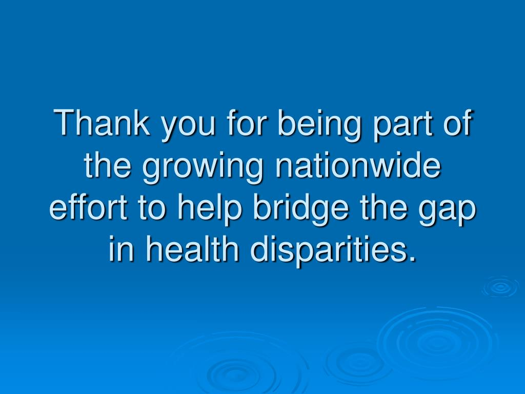 Thank you for being part of the growing nationwide effort to help bridge the gap in health disparities.