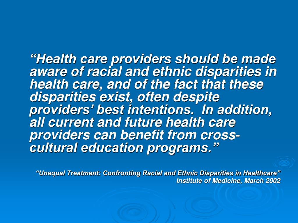 """""""Health care providers should be made aware of racial and ethnic disparities in health care, and of the fact that these disparities exist, often despite providers' best intentions.  In addition, all current and future health care providers can benefit from cross-cultural education programs."""""""