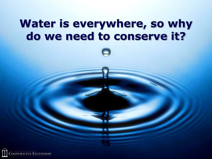 Water is everywhere so why do we need to conserve it