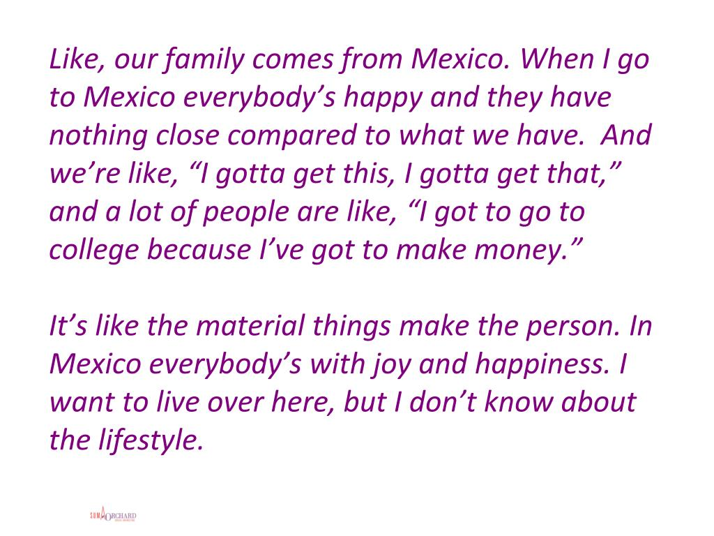 """Like, our family comes from Mexico. When I go to Mexico everybody's happy and they have nothing close compared to what we have.  And we're like, """"I gotta get this, I gotta get that,"""" and a lot of people are like, """"I got to go to college because I've got to make money."""""""
