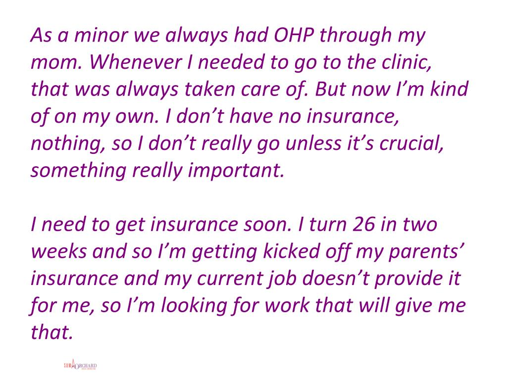 As a minor we always had OHP through my mom. Whenever I needed to go to the clinic, that was always taken care of. But now I'm kind of on my own. I don't have no insurance, nothing, so I don't really go unless it's crucial, something really important.