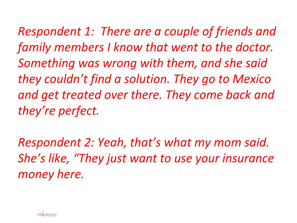 Respondent 1:  There are a couple of friends and family members I know that went to the doctor. Something was wrong with them, and she said they couldn't find a solution. They go to Mexico and get treated over there. They come back and they're perfect.