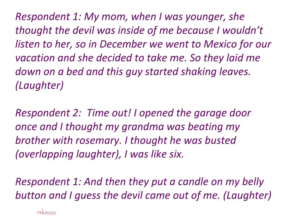 Respondent 1: My mom, when I was younger, she thought the devil was inside of me because I wouldn't listen to her, so in December we went to Mexico for our vacation and she decided to take me. So they laid me down on a bed and this guy started shaking leaves. (Laughter)