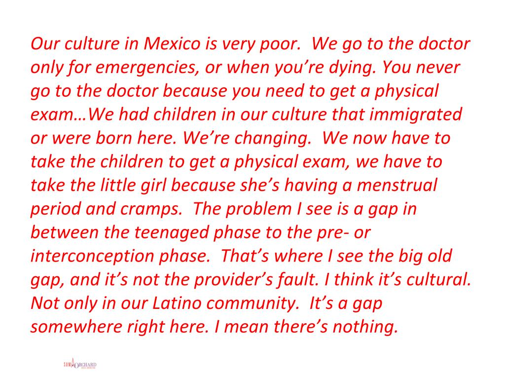 Our culture in Mexico is very poor.  We go to the doctor only for emergencies, or when you're dying. You never go to the doctor because you need to get a physical exam…We had children in our culture that immigrated or were born here. We're changing.  We now have to take the children to get a physical exam, we have to take the little girl because she's having a menstrual period and cramps.  The problem I see is a gap in between the teenaged phase to the pre- or interconception phase.  That's where I see the big old gap, and it's not the provider's fault. I think it's cultural. Not only in our Latino community.  It's a gap somewhere right here. I mean there's nothing.