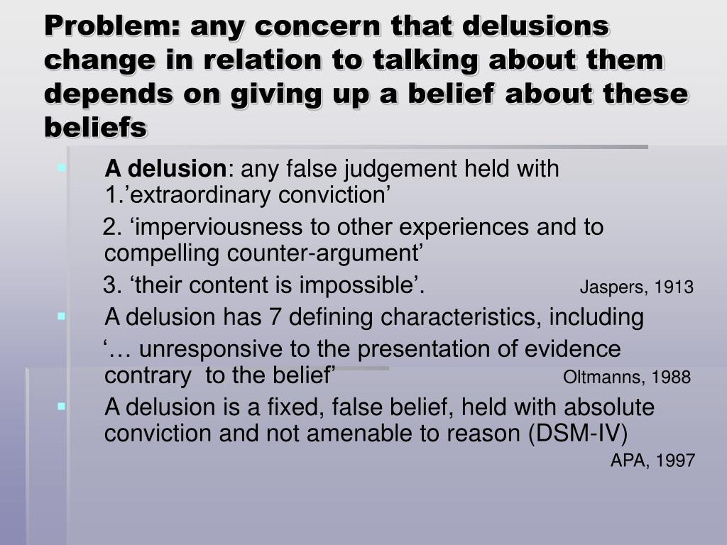 Problem: any concern that delusions change in relation to talking about them depends on giving up a belief about these beliefs
