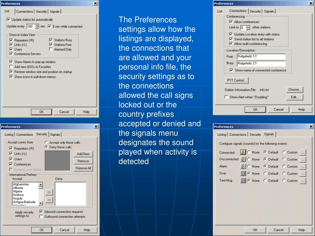The Preferences settings allow how the listings are displayed, the connections that are allowed and your personal info file, the security settings as to the connections allowed the call signs locked out or the country prefixes accepted or denied and the signals menu designates the sound played when activity is detected