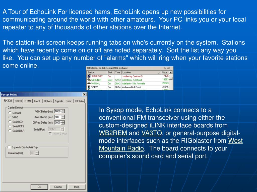 A Tour of EchoLink For licensed hams, EchoLink opens up new possibilities for communicating around the world with other amateurs.  Your PC links you or your local repeater to any of thousands of other stations over the Internet.
