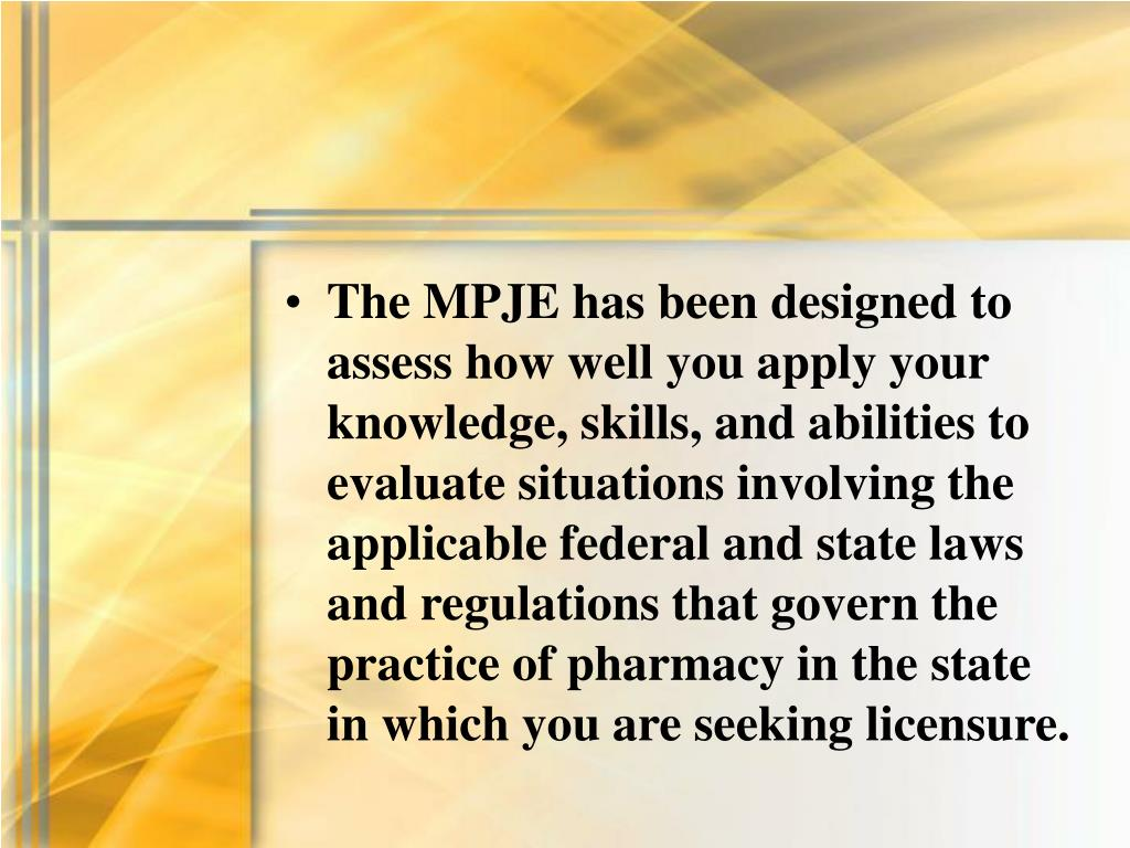 The MPJE has been designed to assess how well you apply your knowledge, skills, and abilities to evaluate situations involving the applicable federal and state laws and regulations that govern the practice of pharmacy in the state in which you are seeking licensure.