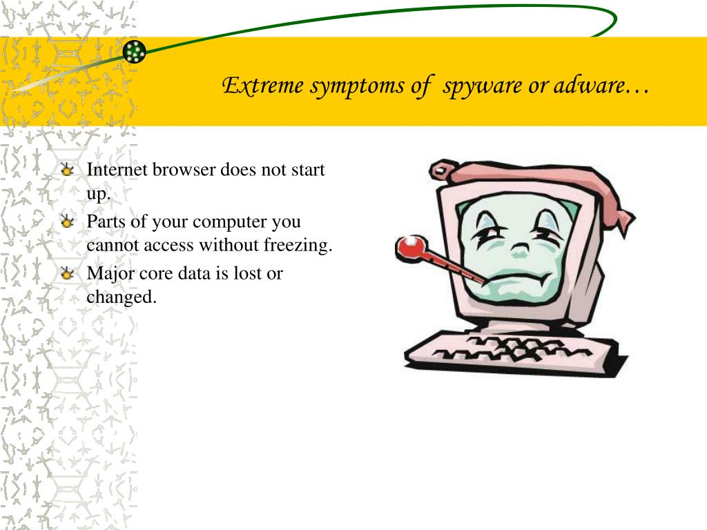 Extreme symptoms of  spyware or adware…