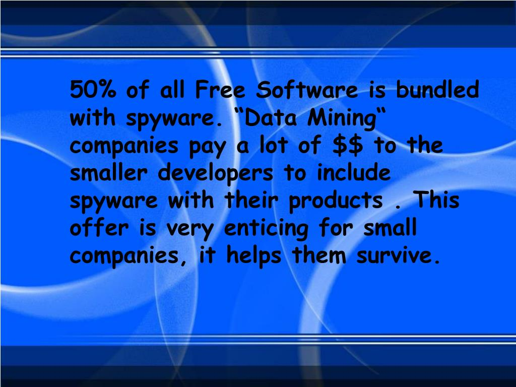 "50% of all Free Software is bundled with spyware. ""Data Mining"" companies pay a lot of $$ to the smaller developers to include spyware with their products . This offer is very enticing for small companies, it helps them survive."