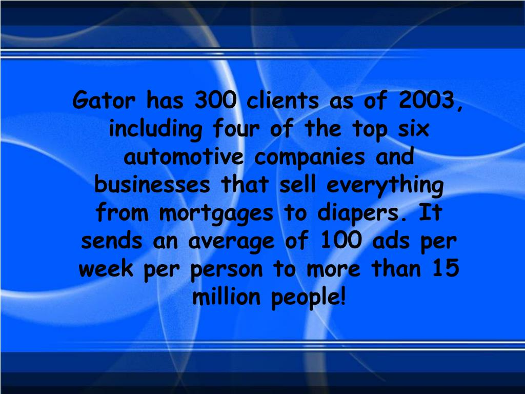 Gator has 300 clients as of 2003, including four of the top six automotive companies and businesses that sell everything from mortgages to diapers. It sends an average of 100 ads per week per person to more than 15 million people!