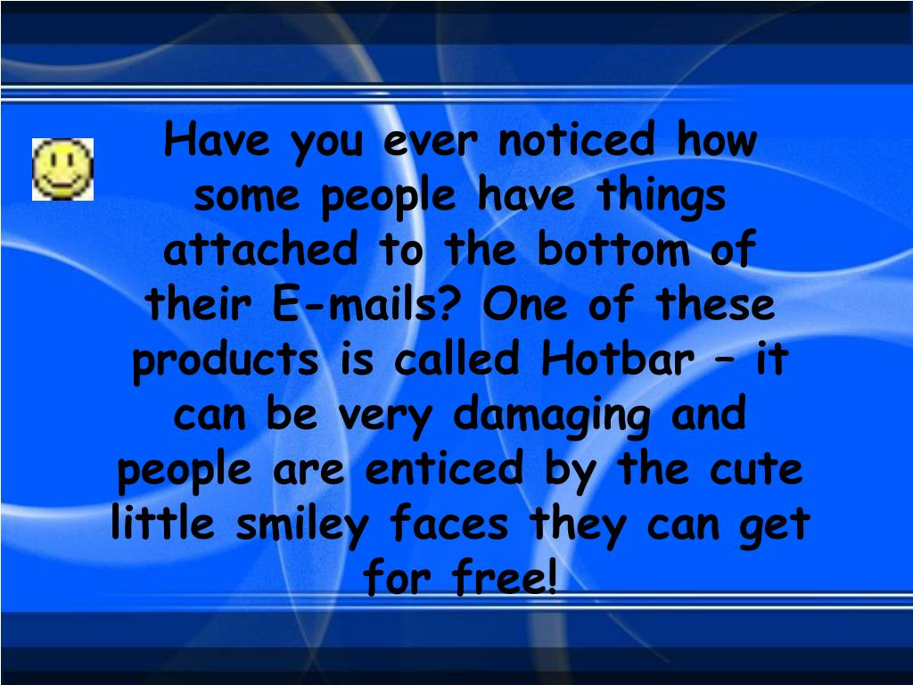 Have you ever noticed how some people have things attached to the bottom of their E-mails? One of these products is called Hotbar – it can be very damaging and people are enticed by the cute little smiley faces they can get for free!