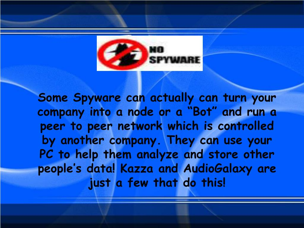 "Some Spyware can actually can turn your company into a node or a ""Bot"" and run a peer to peer network which is controlled by another company. They can use your PC to help them analyze and store other people's data! Kazza and AudioGalaxy are just a few that do this!"