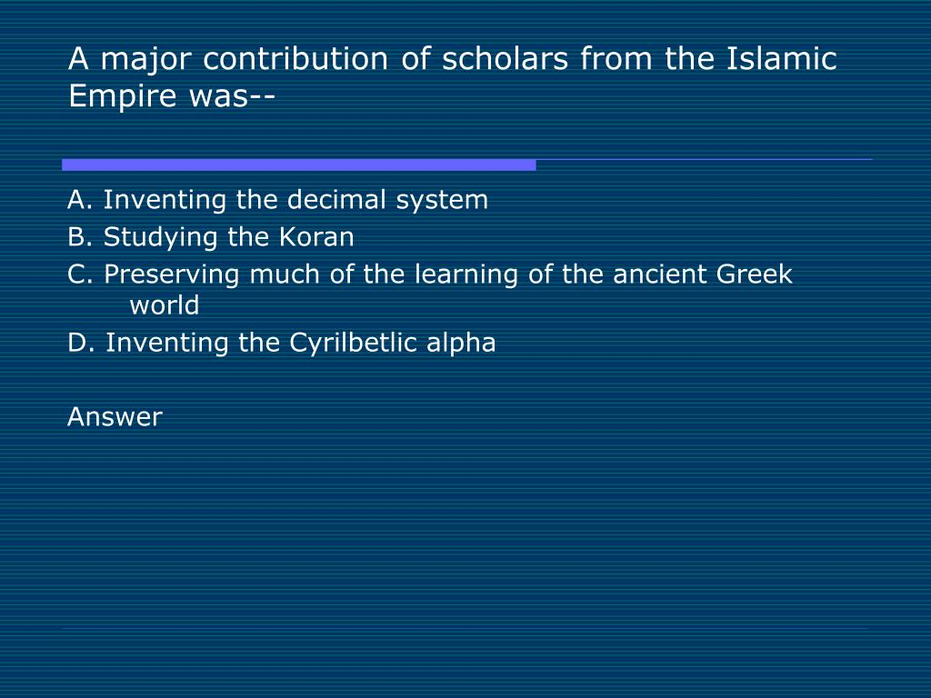 A major contribution of scholars from the Islamic Empire was--