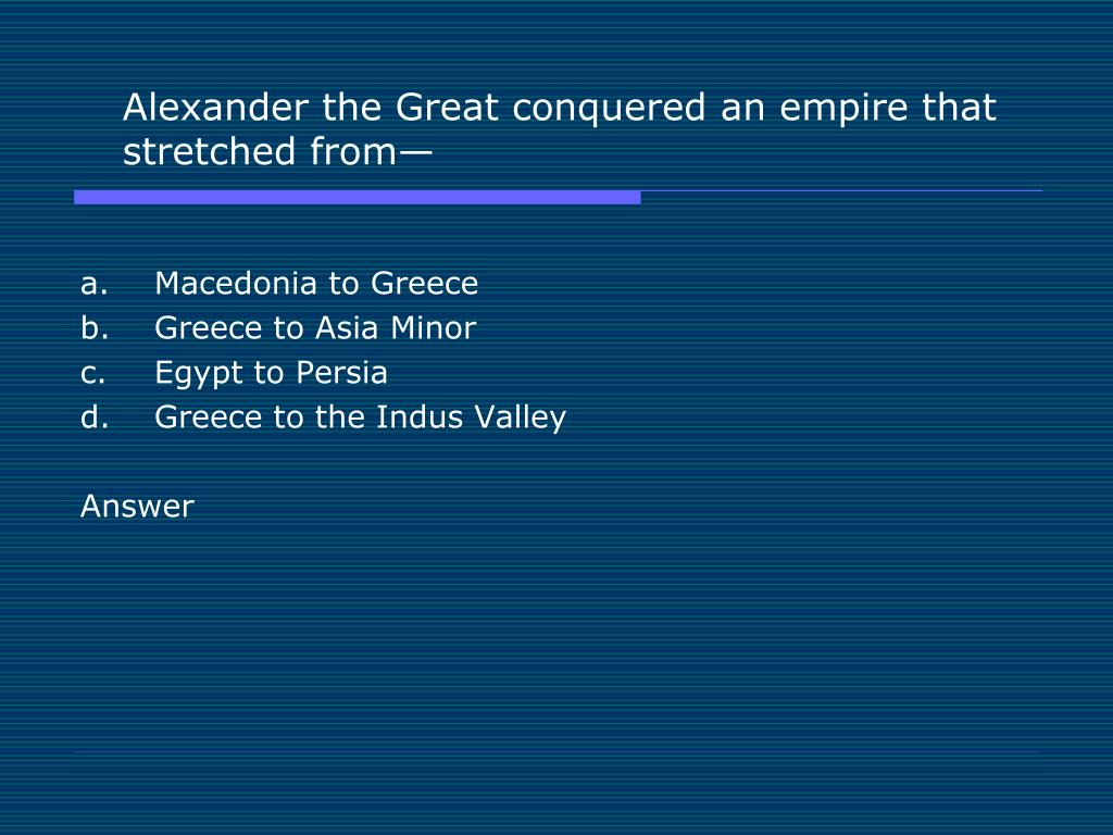 Alexander the Great conquered an empire that stretched from—