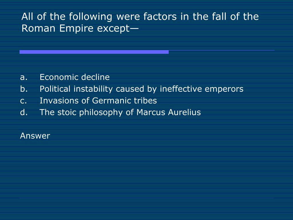 All of the following were factors in the fall of the Roman Empire except—