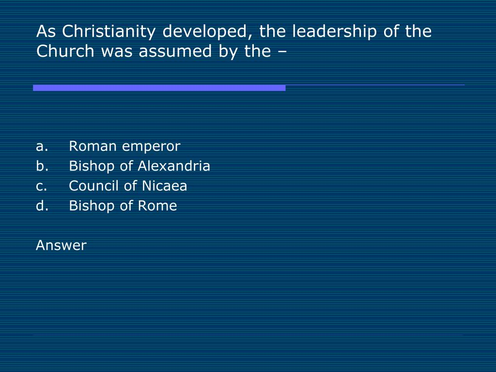 As Christianity developed, the leadership of the Church was assumed by the –