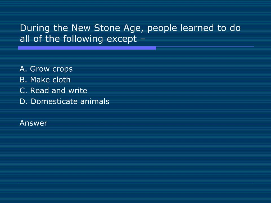 During the New Stone Age, people learned to do all of the following except –