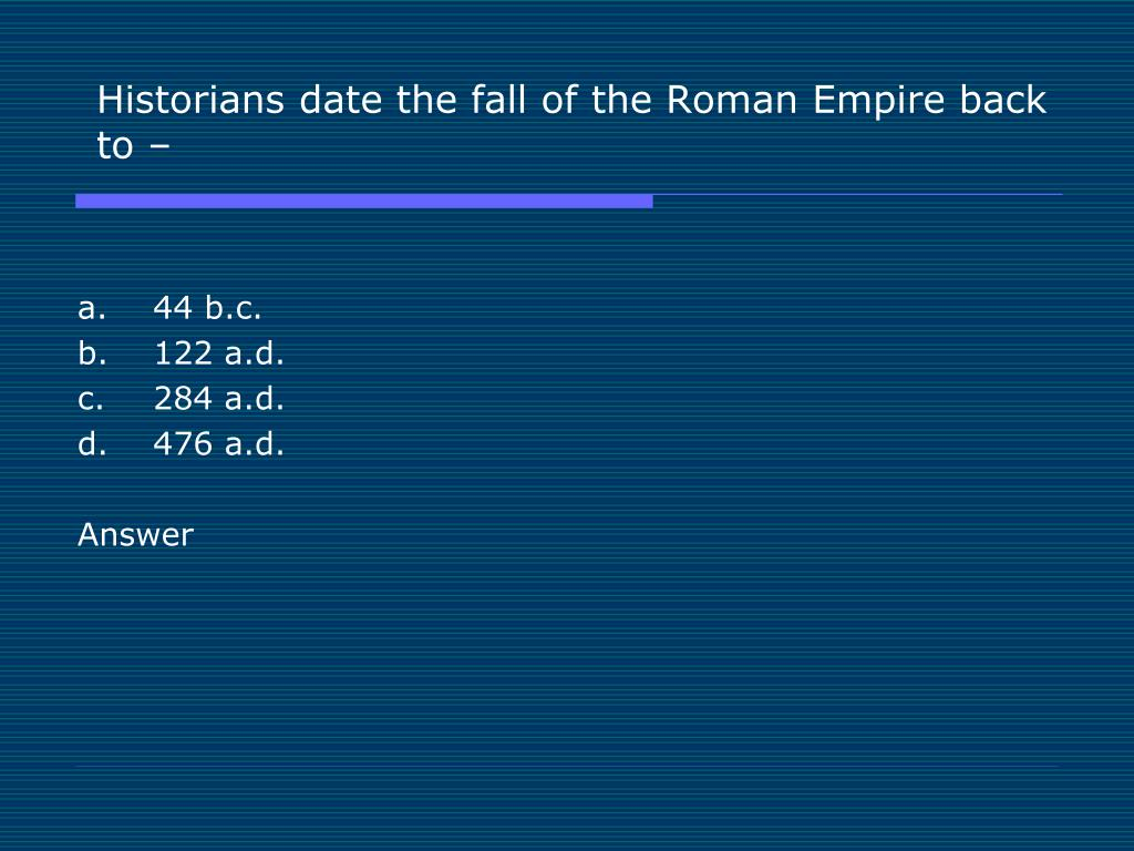 Historians date the fall of the Roman Empire back to –