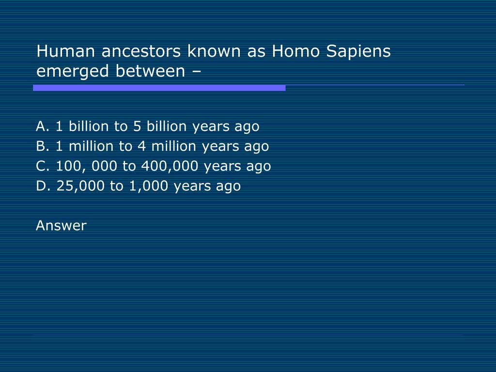 Human ancestors known as Homo Sapiens emerged between –