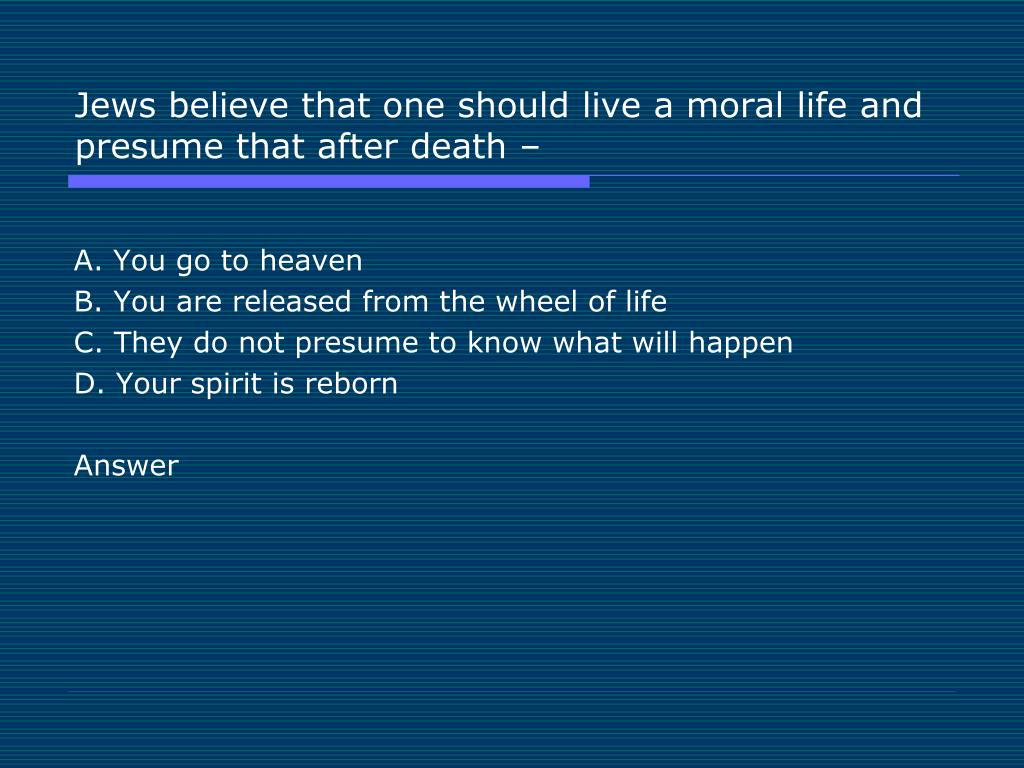 Jews believe that one should live a moral life and presume that after death –