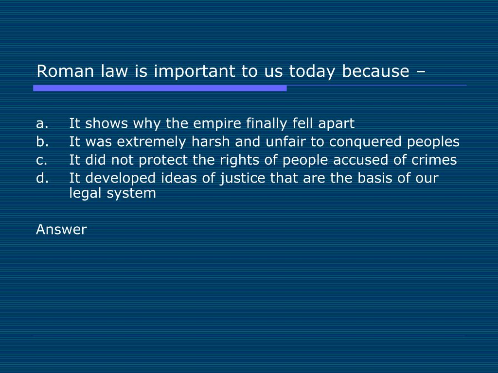 Roman law is important to us today because –