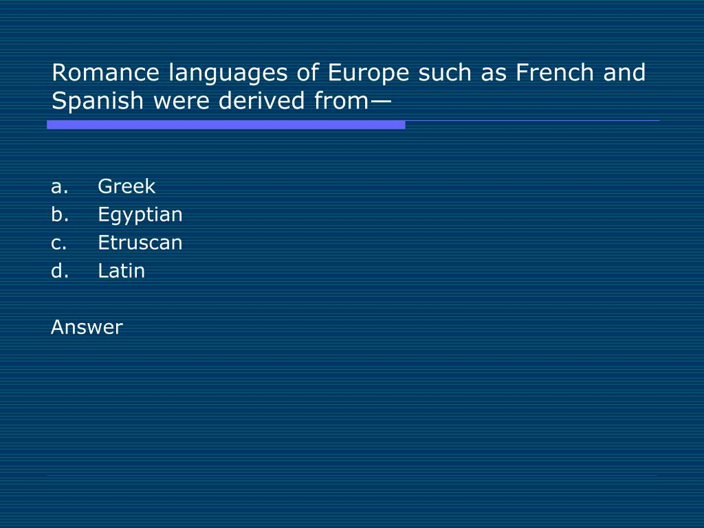Romance languages of Europe such as French and Spanish were derived from—