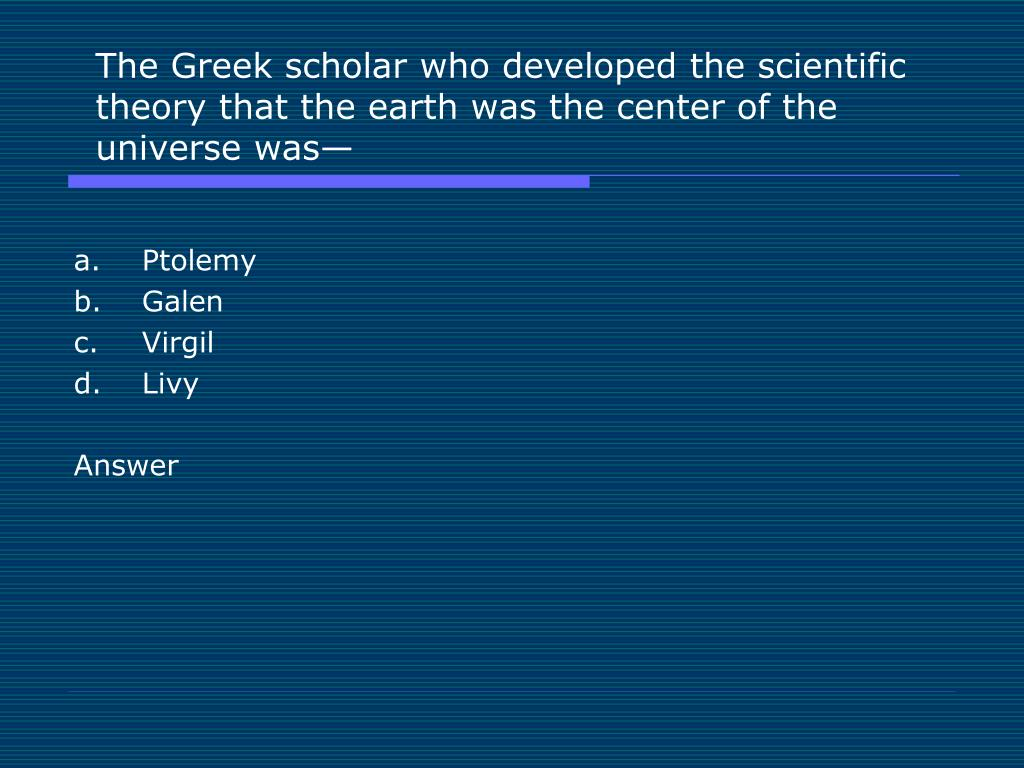 The Greek scholar who developed the scientific theory that the earth was the center of the universe was—