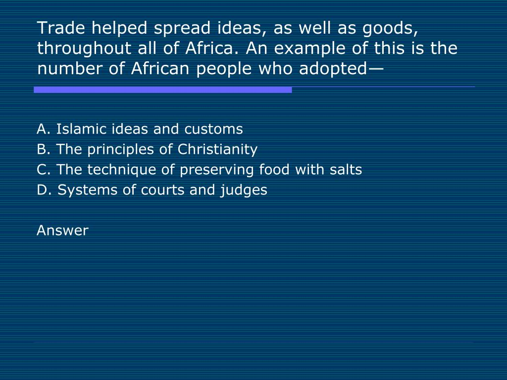 Trade helped spread ideas, as well as goods, throughout all of Africa. An example of this is the number of African people who adopted—