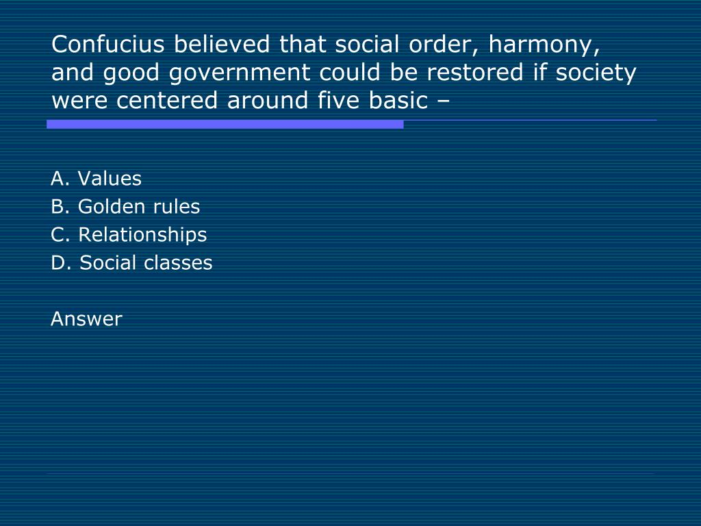 Confucius believed that social order, harmony, and good government could be restored if society were centered around five basic –
