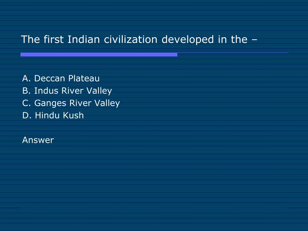 The first Indian civilization developed in the –