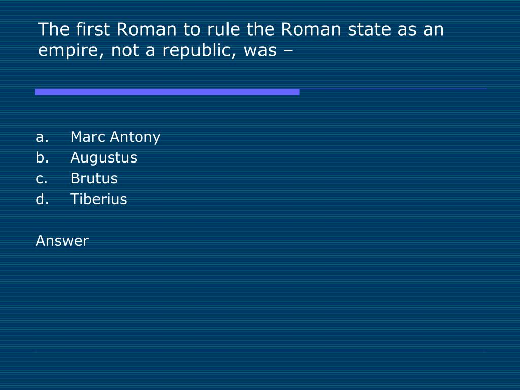 The first Roman to rule the Roman state as an empire, not a republic, was –
